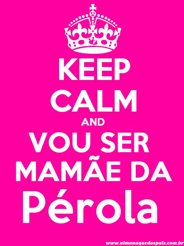 keep-calm-vou-ser-mamae-de-menina-Perola